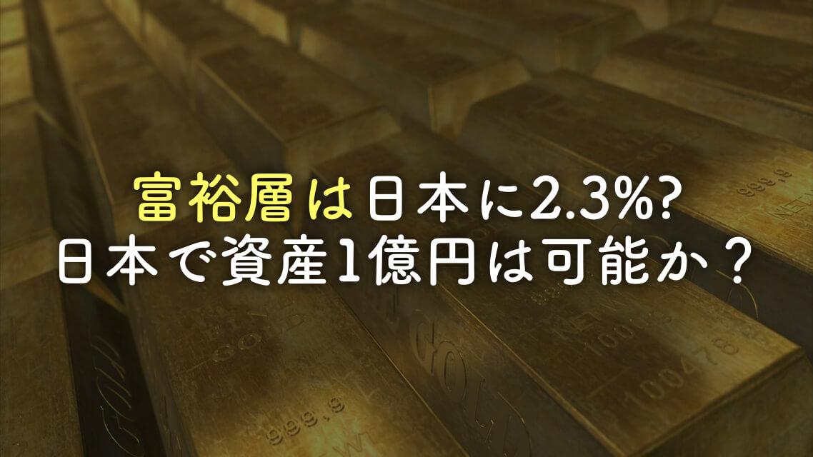 1億円以上持つ富裕層は日本に2.3%!日本では1億円の資産を築けるのか?